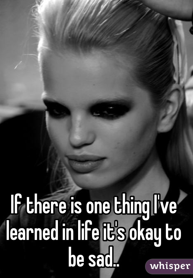 If there is one thing I've learned in life it's okay to be sad..