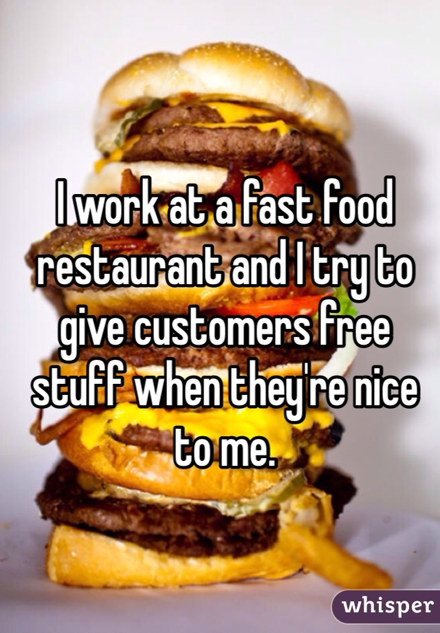 I work at a fast food restaurant and I try to give customers free stuff when they're nice to me.