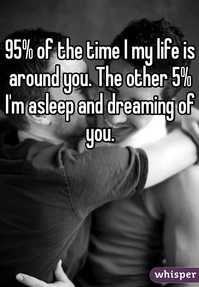 95% of the time I my life is around you. The other 5% I'm asleep and dreaming of you.