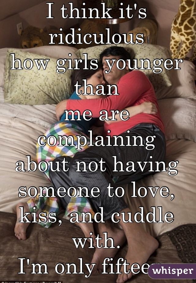 I think it's ridiculous how girls younger than me are complaining about not having someone to love, kiss, and cuddle with. I'm only fifteen..