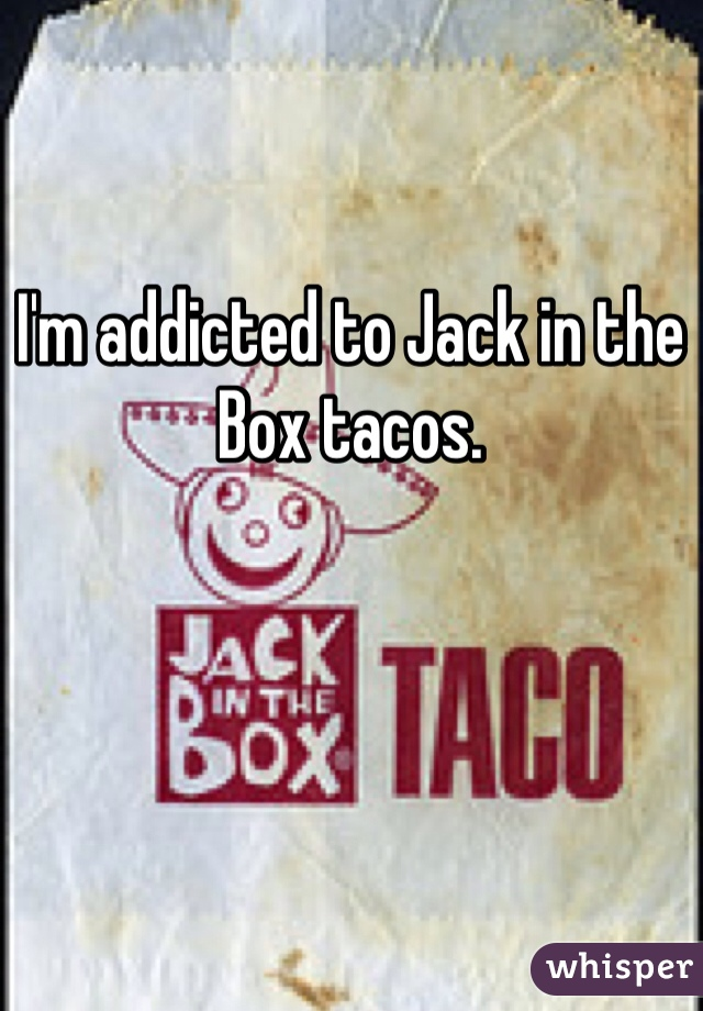 I'm addicted to Jack in the Box tacos.
