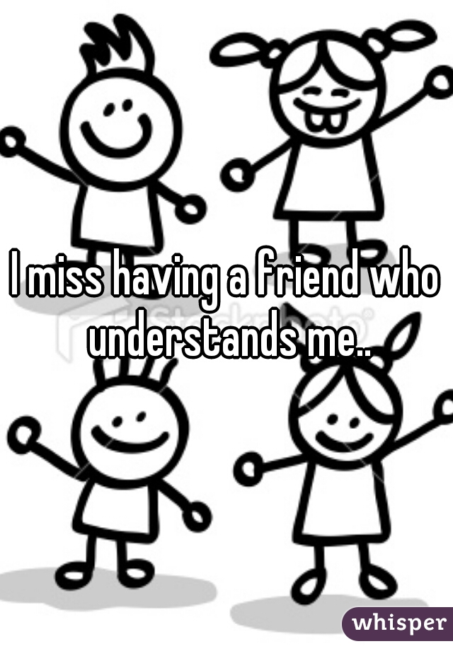 I miss having a friend who understands me..