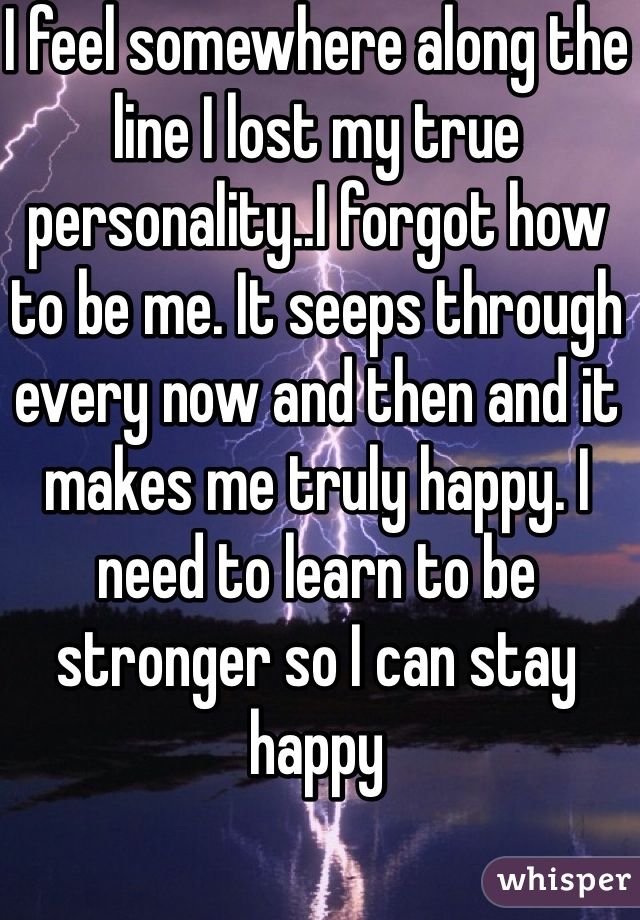 I feel somewhere along the line I lost my true personality..I forgot how to be me. It seeps through every now and then and it makes me truly happy. I need to learn to be stronger so I can stay happy