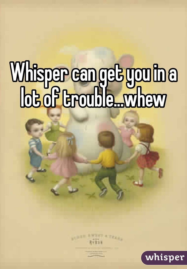 Whisper can get you in a lot of trouble...whew