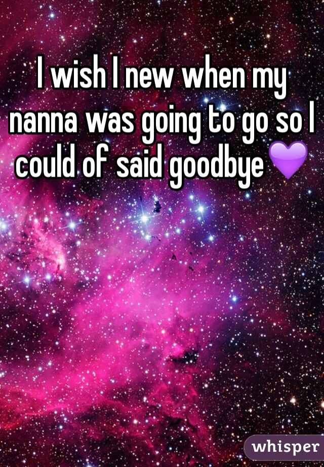 I wish I new when my nanna was going to go so I could of said goodbye💜