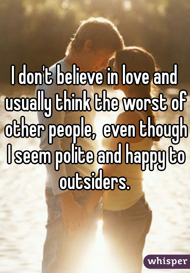 I don't believe in love and usually think the worst of other people,  even though I seem polite and happy to outsiders.