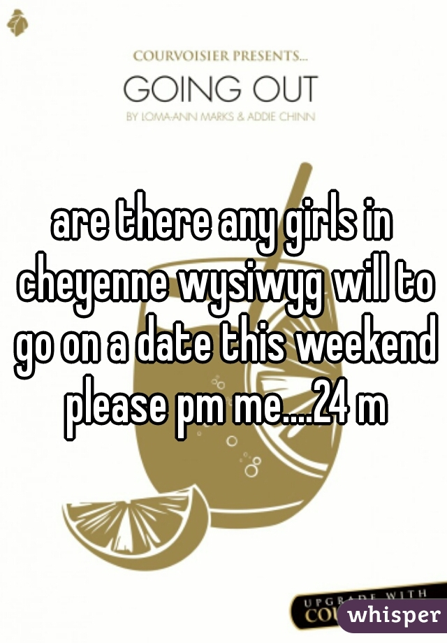 are there any girls in cheyenne wysiwyg will to go on a date this weekend please pm me....24 m