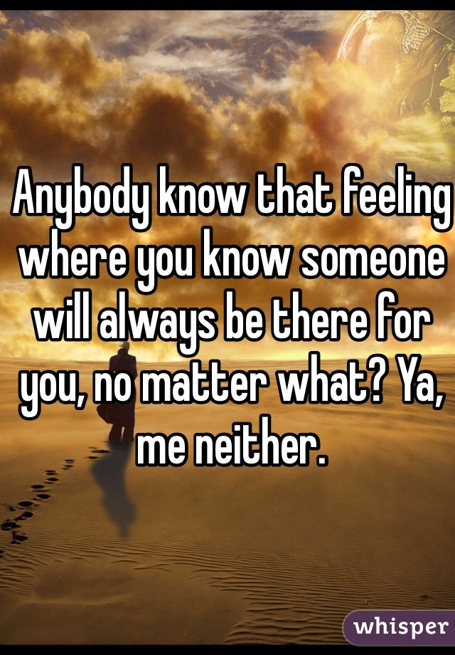 Anybody know that feeling where you know someone will always be there for you, no matter what? Ya, me neither.