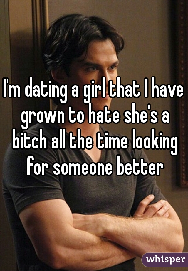 I'm dating a girl that I have grown to hate she's a bitch all the time looking for someone better