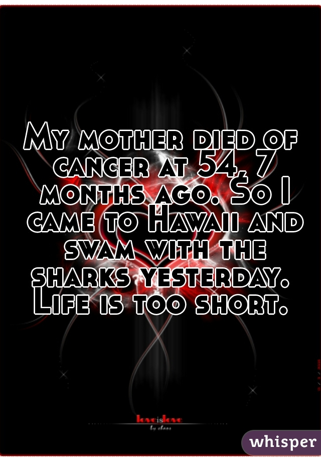 My mother died of cancer at 54, 7 months ago. So I came to Hawaii and swam with the sharks yesterday.  Life is too short.
