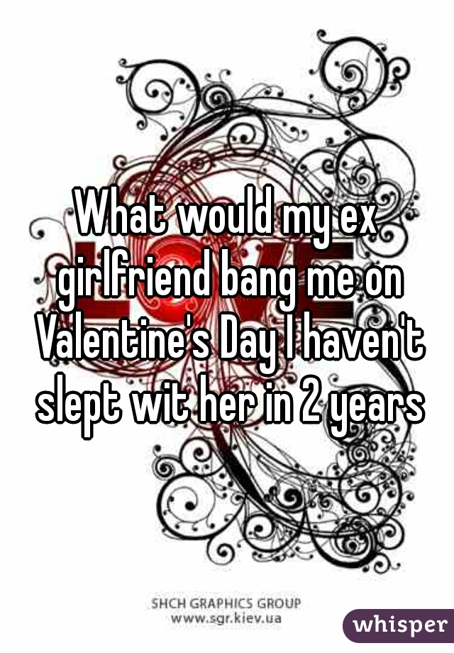 What would my ex girlfriend bang me on Valentine's Day I haven't slept wit her in 2 years