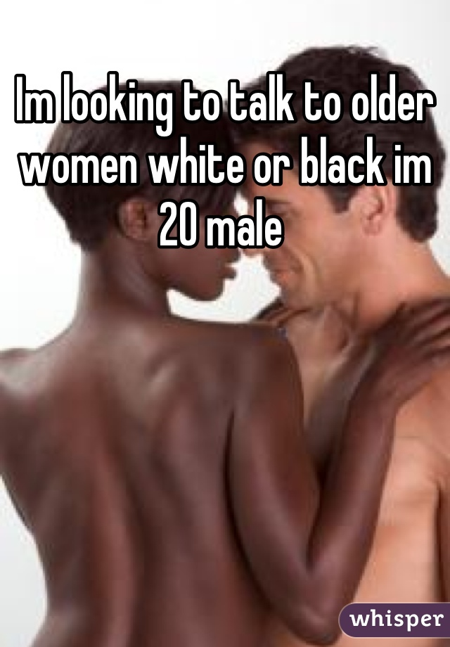 Im looking to talk to older women white or black im 20 male