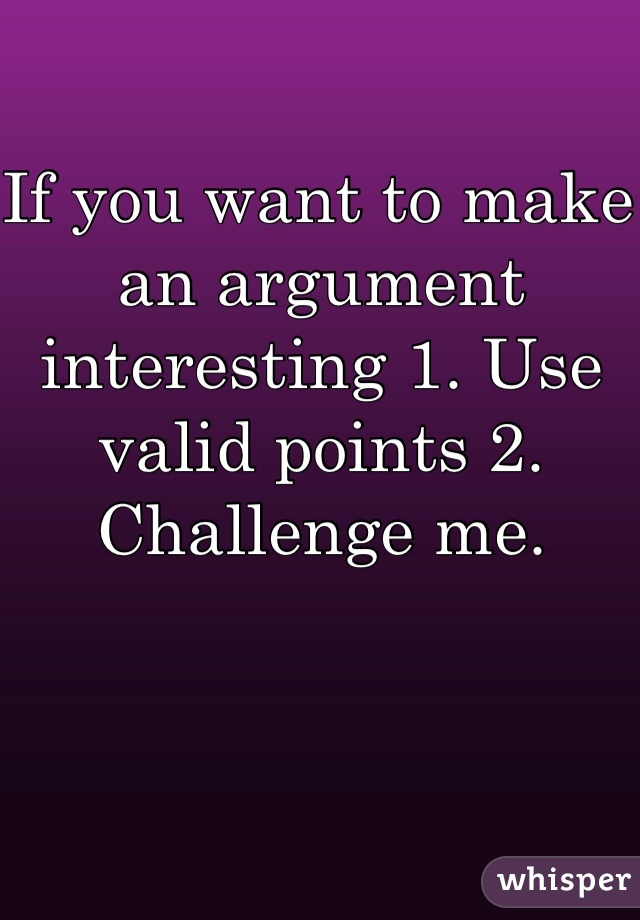 If you want to make an argument interesting 1. Use valid points 2. Challenge me.