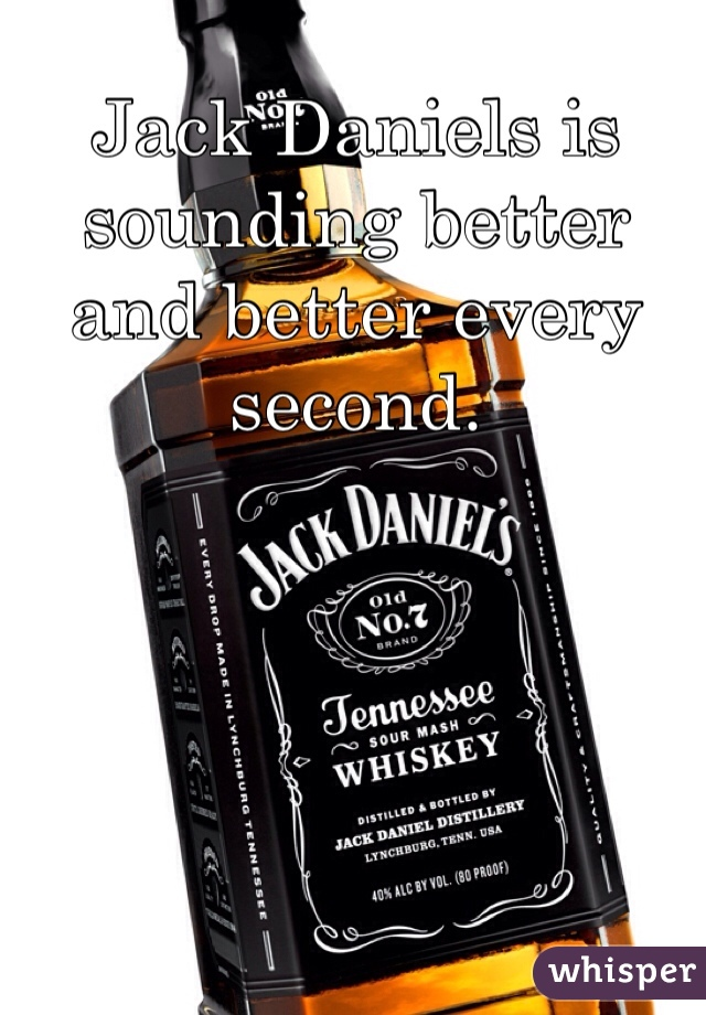Jack Daniels is sounding better and better every second.