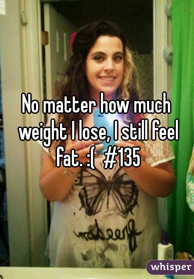 No matter how much weight I lose, I still feel fat. :(  #135