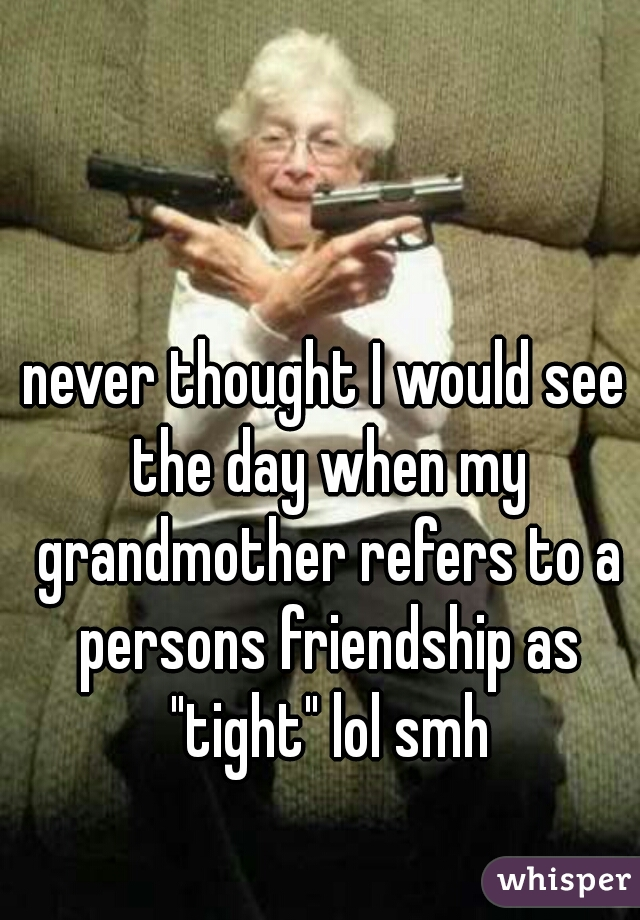 """never thought I would see the day when my grandmother refers to a persons friendship as """"tight"""" lol smh"""