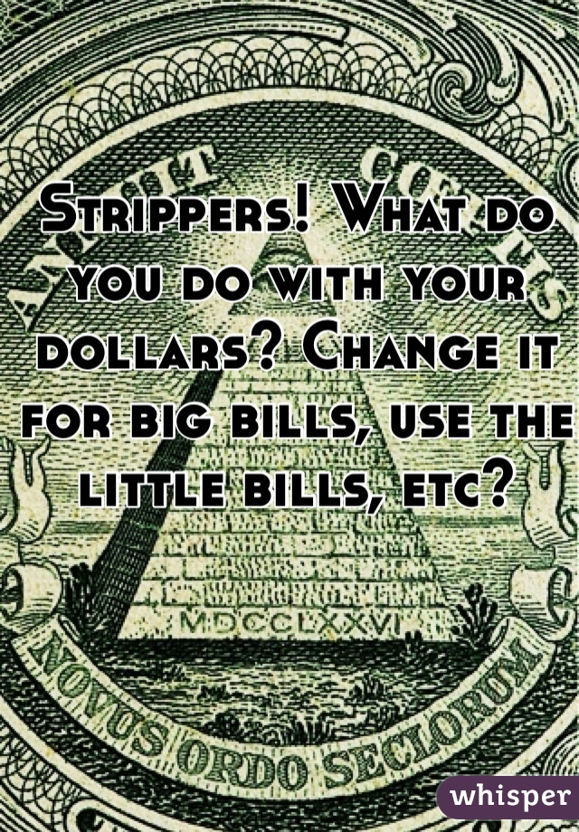 Strippers! What do you do with your dollars? Change it for big bills, use the little bills, etc?