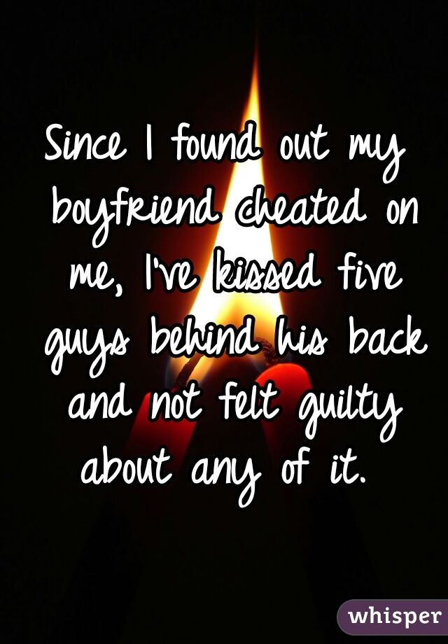 Since I found out my boyfriend cheated on me, I've kissed five guys behind his back and not felt guilty about any of it.