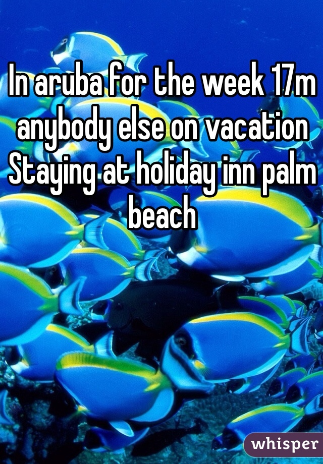 In aruba for the week 17m anybody else on vacation Staying at holiday inn palm beach