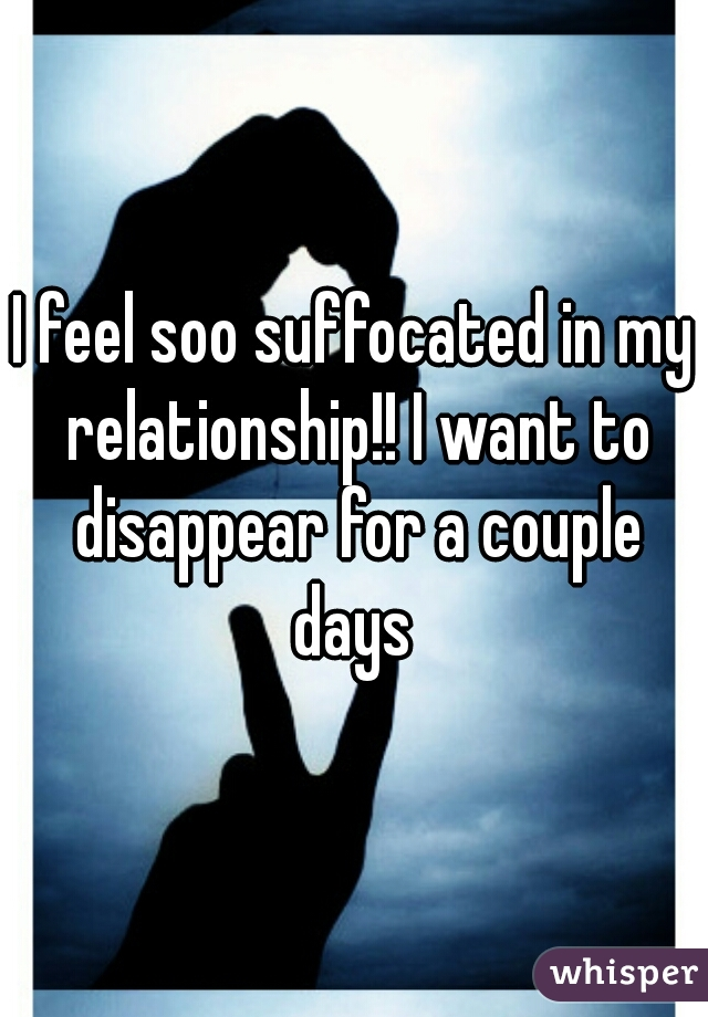 I feel soo suffocated in my relationship!! I want to disappear for a couple days