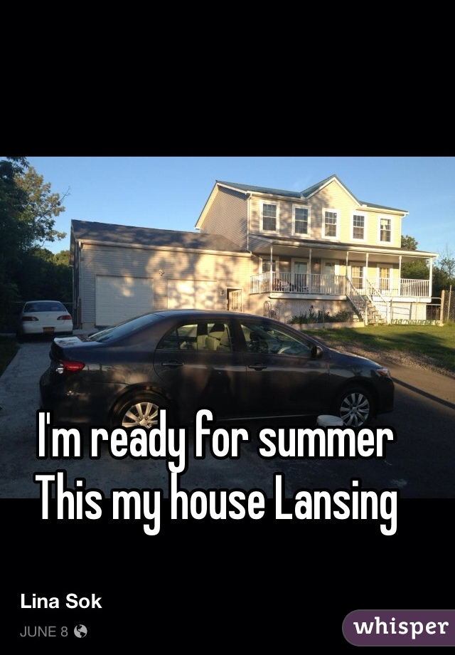 I'm ready for summer  This my house Lansing