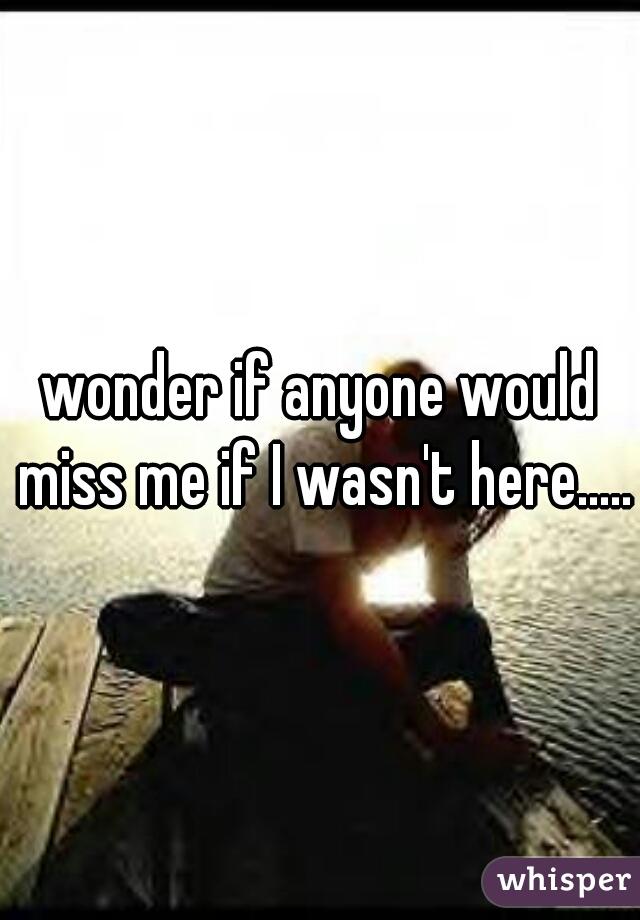 wonder if anyone would miss me if I wasn't here.....