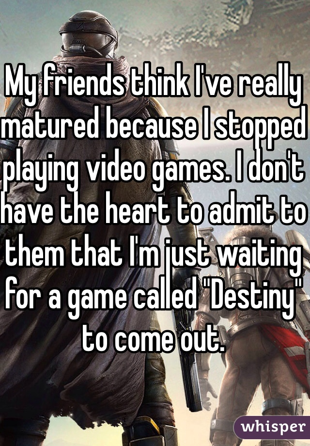 """My friends think I've really matured because I stopped playing video games. I don't have the heart to admit to them that I'm just waiting for a game called """"Destiny"""" to come out."""