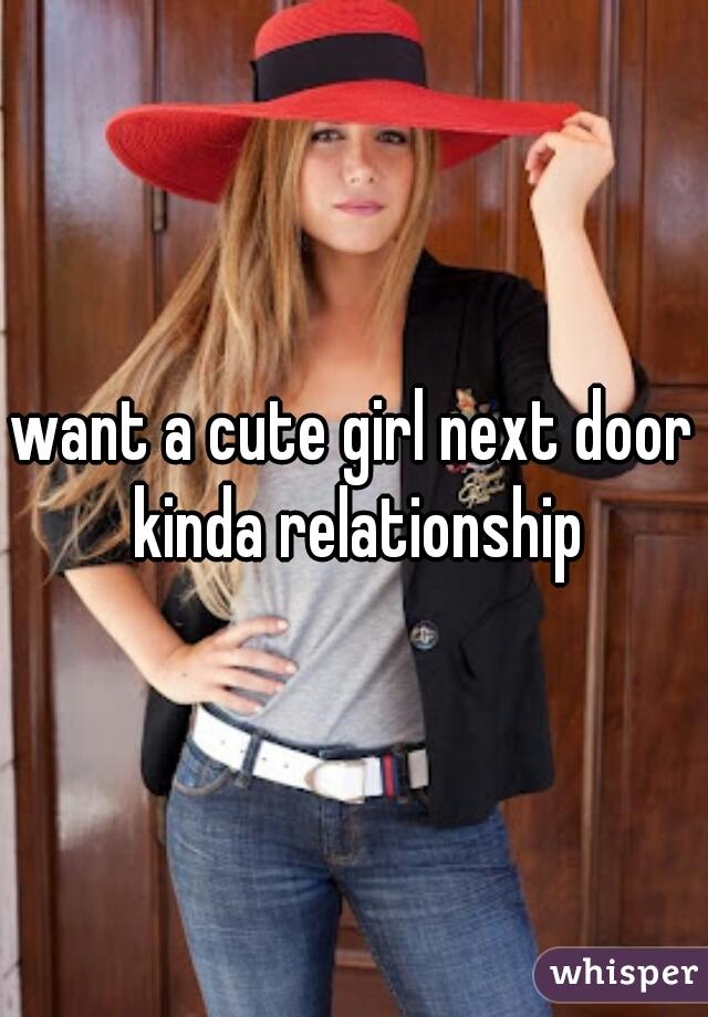 want a cute girl next door kinda relationship