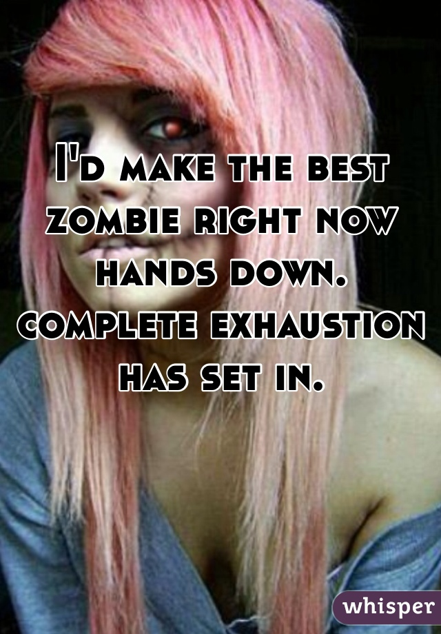 I'd make the best zombie right now hands down. complete exhaustion has set in.