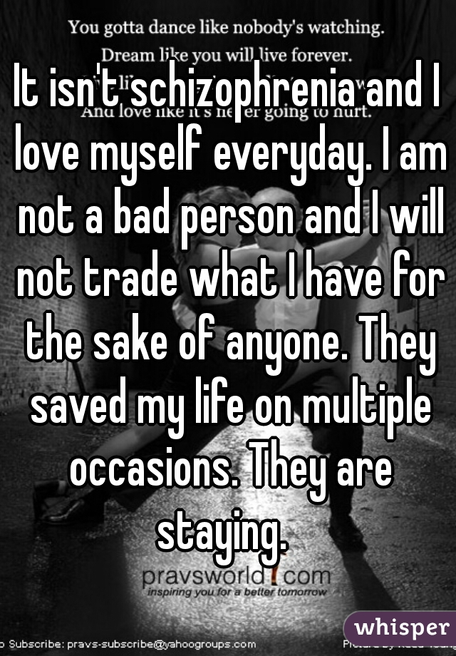 It isn't schizophrenia and I love myself everyday. I am not a bad person and I will not trade what I have for the sake of anyone. They saved my life on multiple occasions. They are staying.