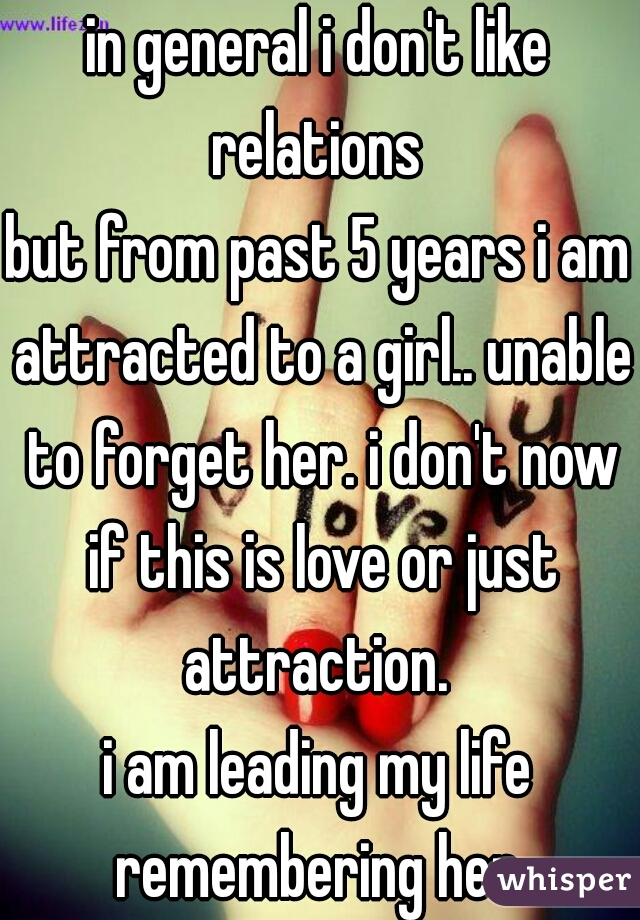 in general i don't like relations  but from past 5 years i am attracted to a girl.. unable to forget her. i don't now if this is love or just attraction.  i am leading my life remembering her