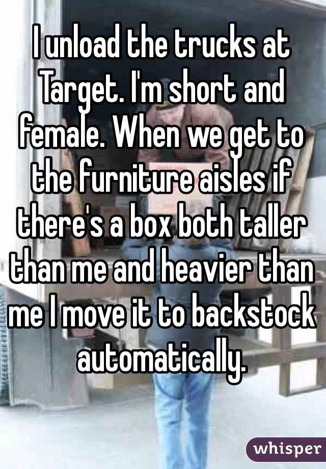 I unload the trucks at Target. I'm short and female. When we get to the furniture aisles if there's a box both taller than me and heavier than me I move it to backstock automatically.