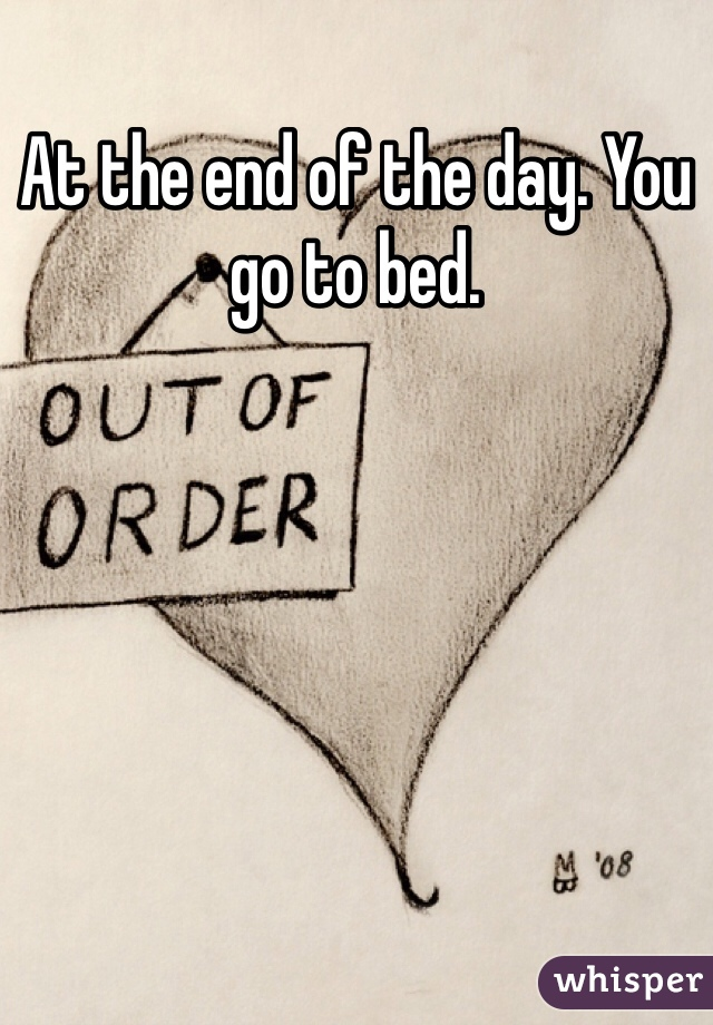 At the end of the day. You go to bed.