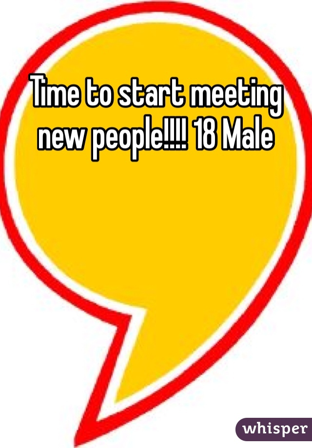 Time to start meeting new people!!!! 18 Male
