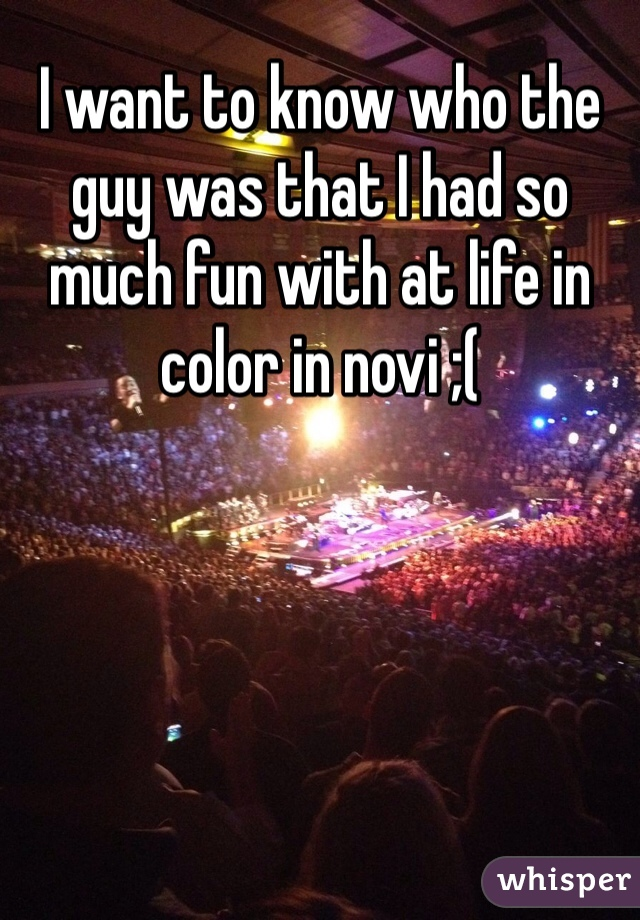 I want to know who the guy was that I had so much fun with at life in color in novi ;(