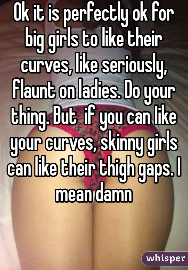 Ok it is perfectly ok for big girls to like their curves, like seriously, flaunt on ladies. Do your thing. But  if you can Iike your curves, skinny girls can like their thigh gaps. I mean damn