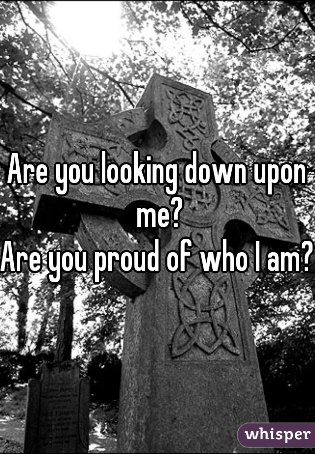 Are you looking down upon me? Are you proud of who I am?