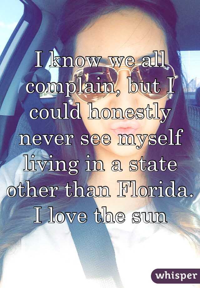 I know we all complain, but I could honestly never see myself living in a state other than Florida. I love the sun