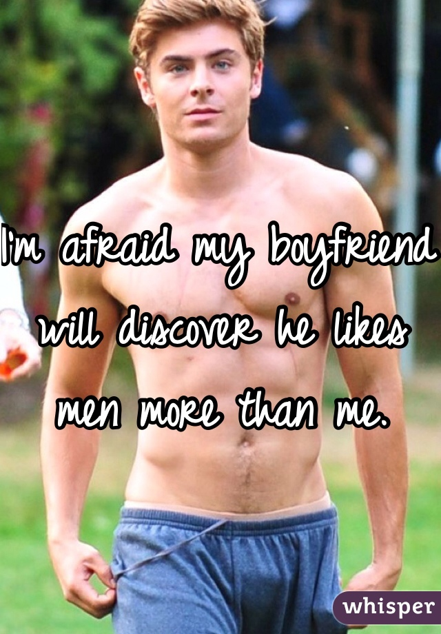 I'm afraid my boyfriend will discover he likes men more than me.