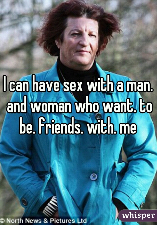 I can have sex with a man. and woman who want. to be. friends. with. me