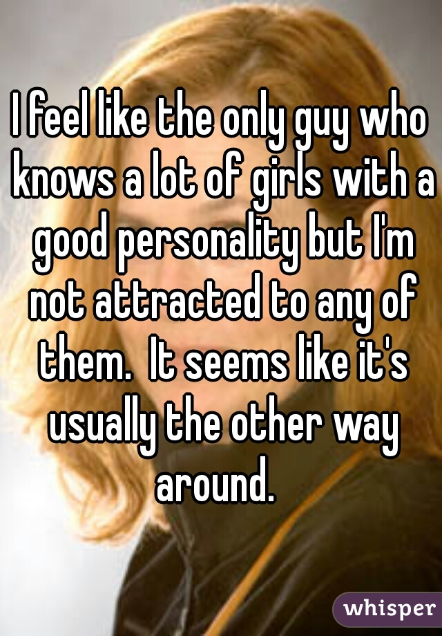 I feel like the only guy who knows a lot of girls with a good personality but I'm not attracted to any of them.  It seems like it's usually the other way around.