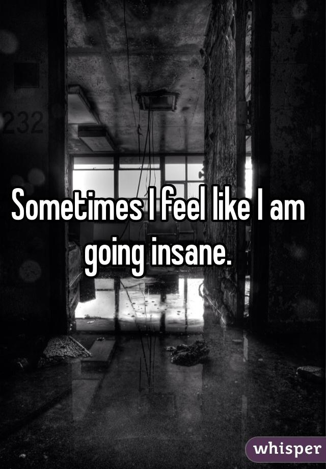 Sometimes I feel like I am going insane.