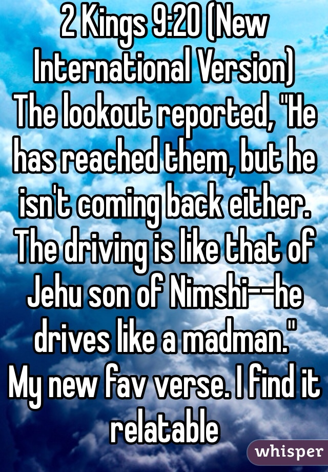 "2 Kings 9:20 (New International Version) The lookout reported, ""He has reached them, but he isn't coming back either. The driving is like that of Jehu son of Nimshi--he drives like a madman."" My new fav verse. I find it relatable  I'm a cliché female driver!"