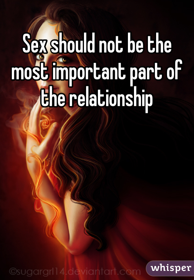 Sex should not be the most important part of the relationship