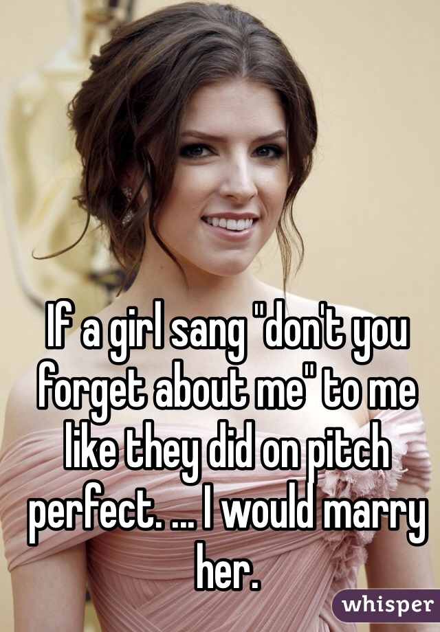 """If a girl sang """"don't you forget about me"""" to me like they did on pitch perfect. ... I would marry her."""