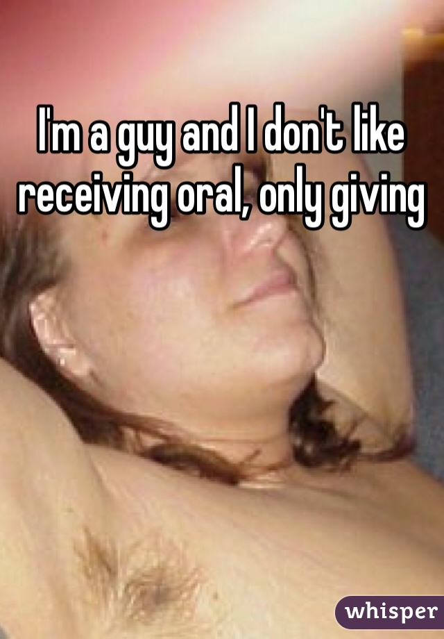 I'm a guy and I don't like receiving oral, only giving