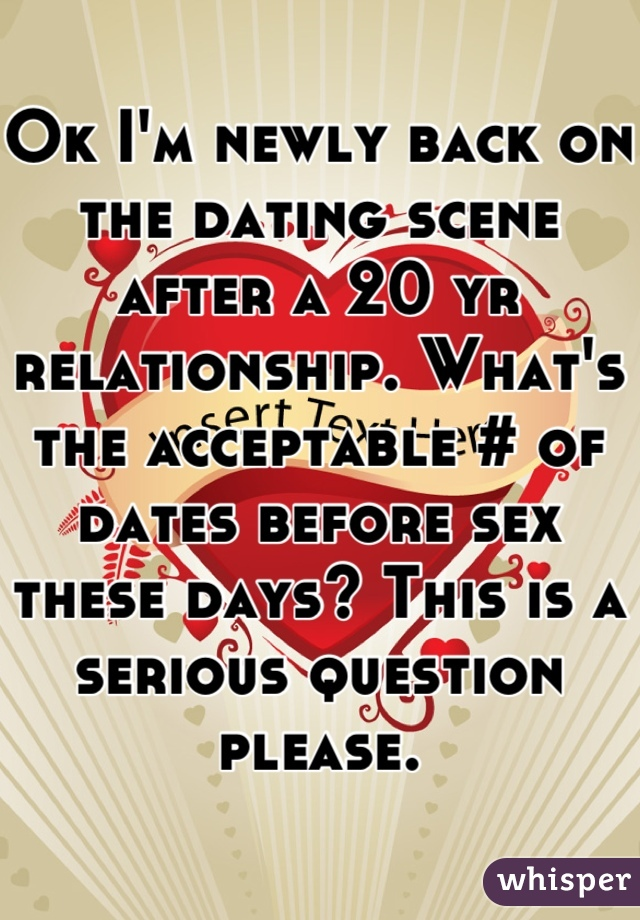 Ok I'm newly back on the dating scene after a 20 yr relationship. What's the acceptable # of dates before sex these days? This is a serious question please.