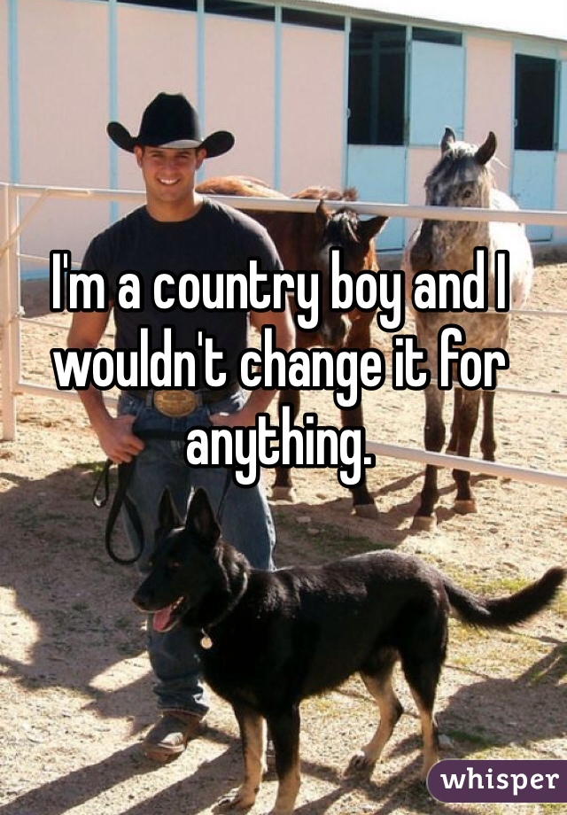 I'm a country boy and I wouldn't change it for anything.