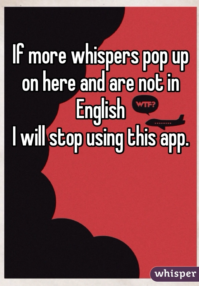 If more whispers pop up on here and are not in English  I will stop using this app.