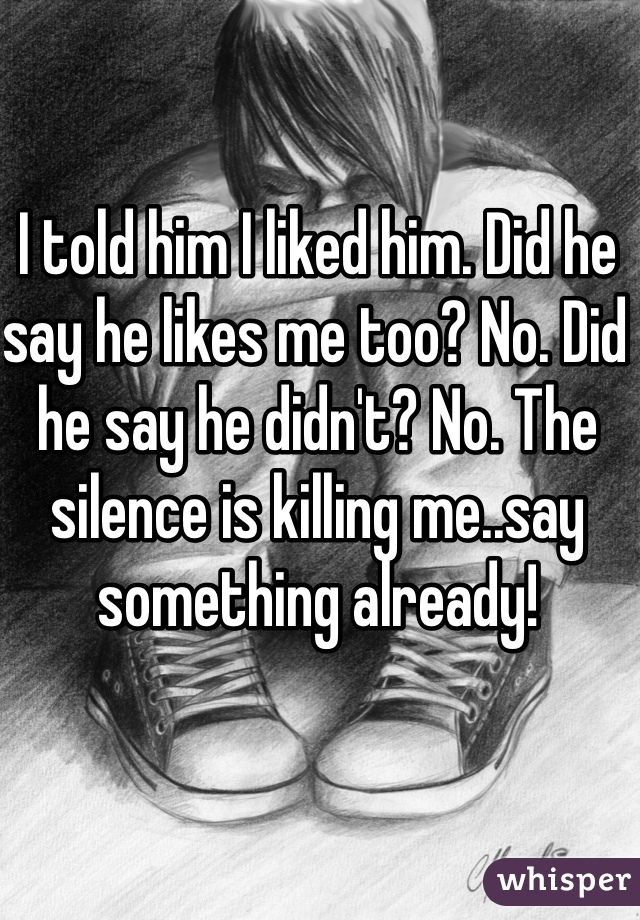 I told him I liked him. Did he say he likes me too? No. Did he say he didn't? No. The silence is killing me..say something already!